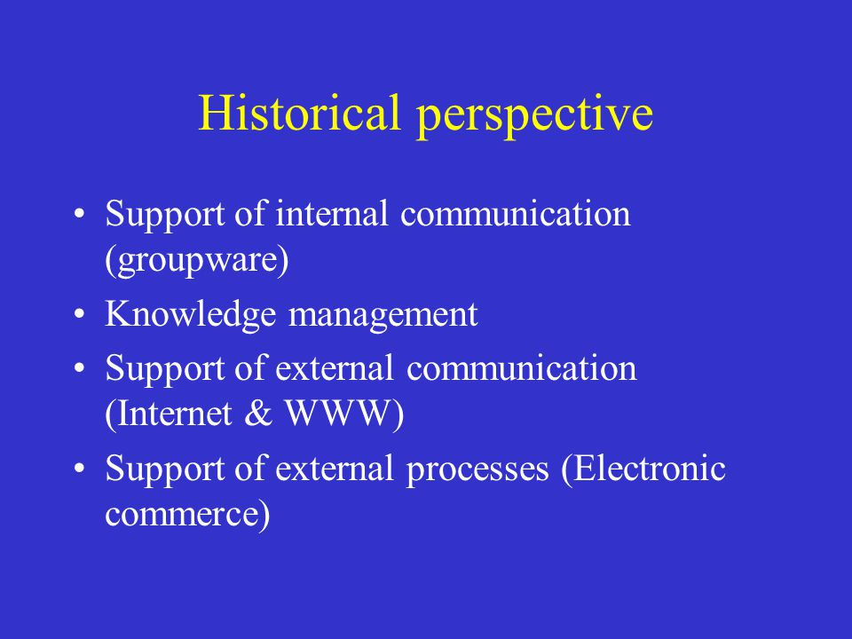 Historical perspective Support of internal communication (groupware) Knowledge management Support of external communication (Internet & WWW) Support o