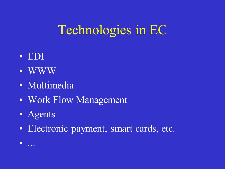Technologies in EC EDI WWW Multimedia Work Flow Management Agents Electronic payment, smart cards, etc....