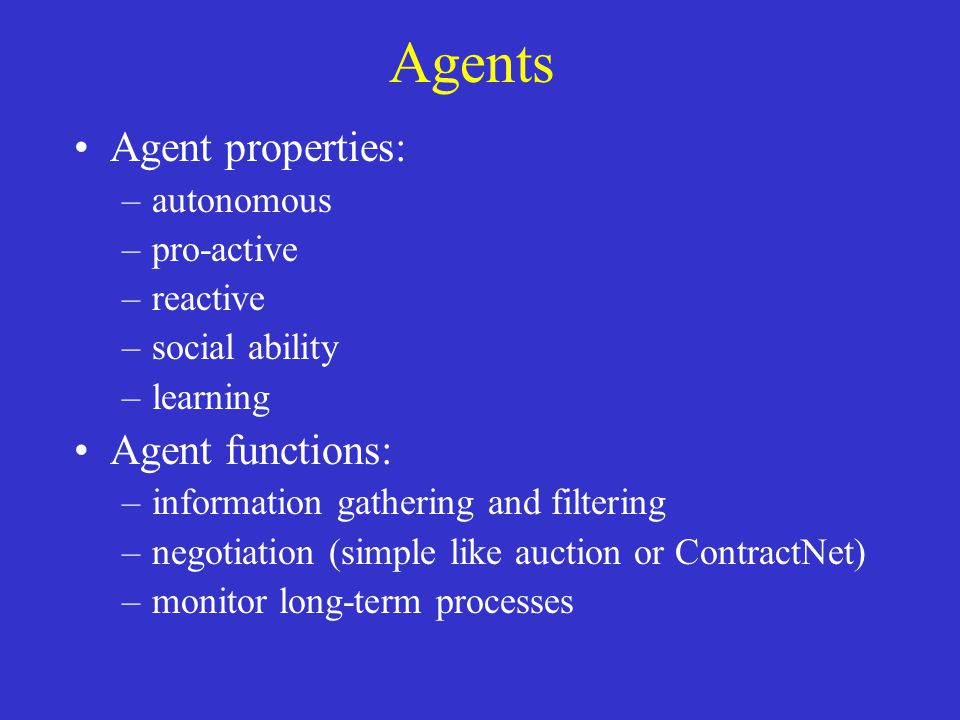 Agents Agent properties: –autonomous –pro-active –reactive –social ability –learning Agent functions: –information gathering and filtering –negotiatio
