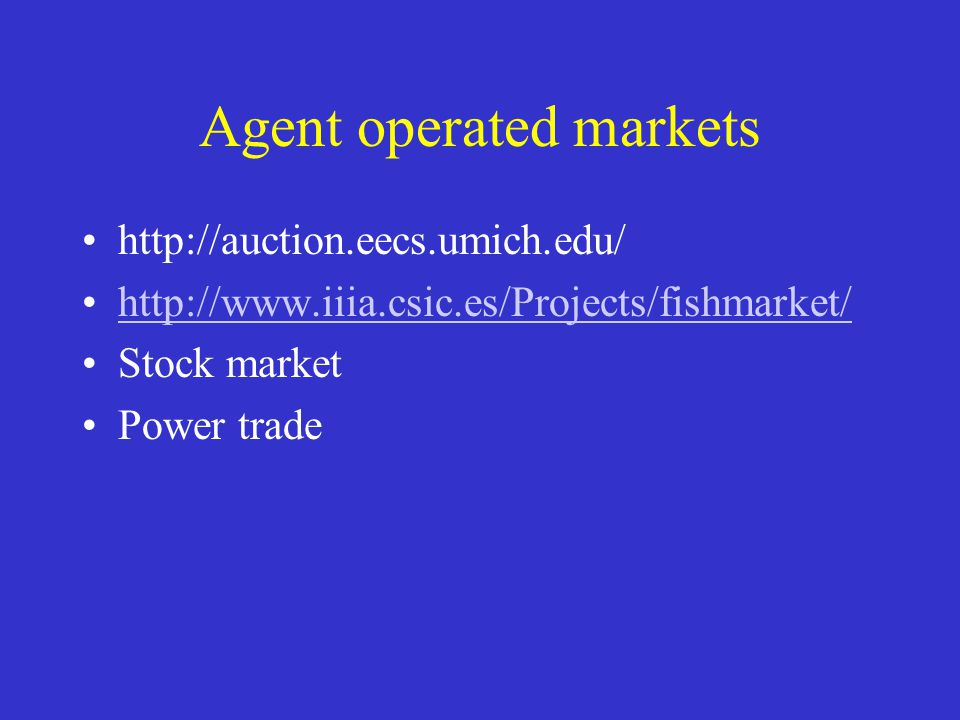 Agent operated markets http://auction.eecs.umich.edu/ http://www.iiia.csic.es/Projects/fishmarket/ Stock market Power trade