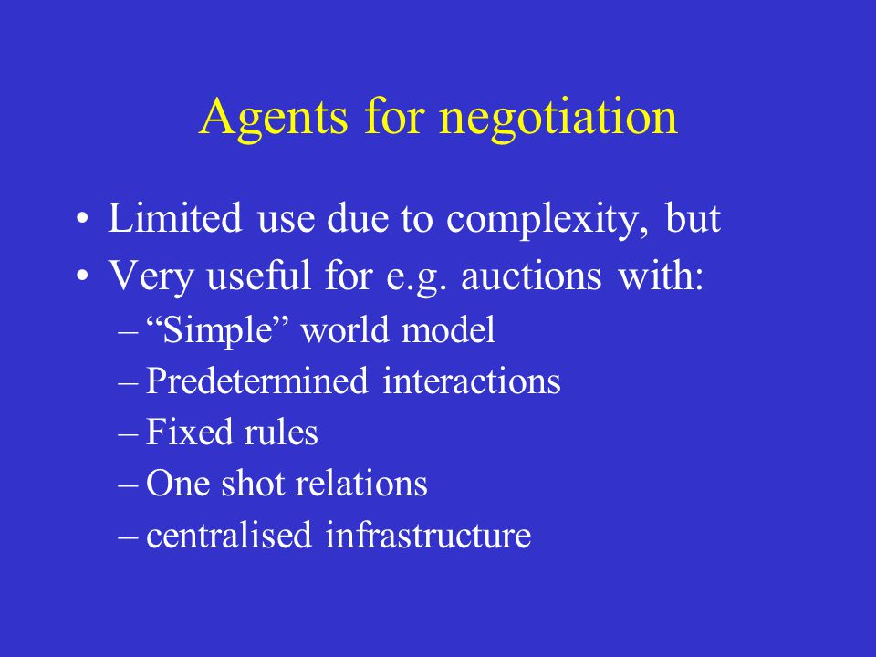 """Agents for negotiation Limited use due to complexity, but Very useful for e.g. auctions with: –""""Simple"""" world model –Predetermined interactions –Fixed"""