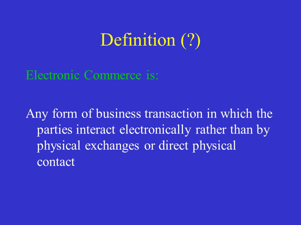 Definition (?) Electronic Commerce is: Any form of business transaction in which the parties interact electronically rather than by physical exchanges