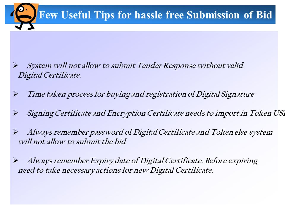 Few Useful Tips for hassle free Submission of Bid  System will not allow to submit Tender Response without valid Digital Certificate.  Time taken pr