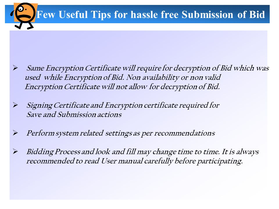 Few Useful Tips for hassle free Submission of Bid  Same Encryption Certificate will require for decryption of Bid which was used while Encryption of Bid.