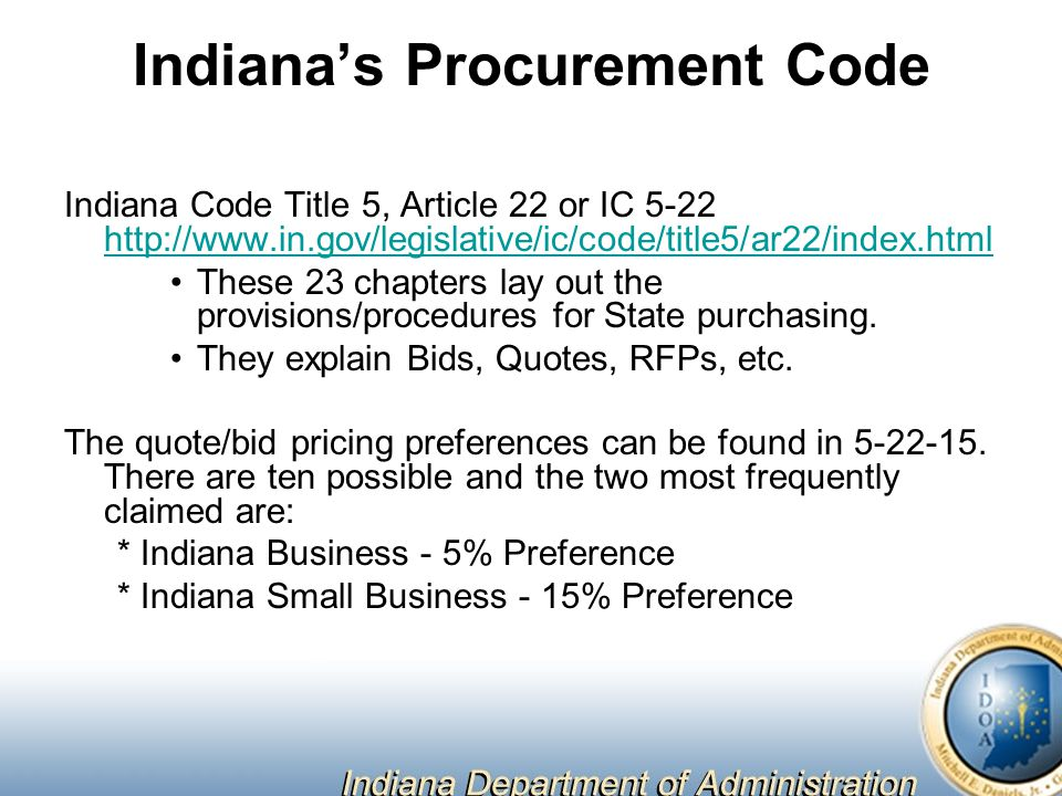 Indiana's Procurement Code Indiana Code Title 5, Article 22 or IC 5-22 http://www.in.gov/legislative/ic/code/title5/ar22/index.html http://www.in.gov/