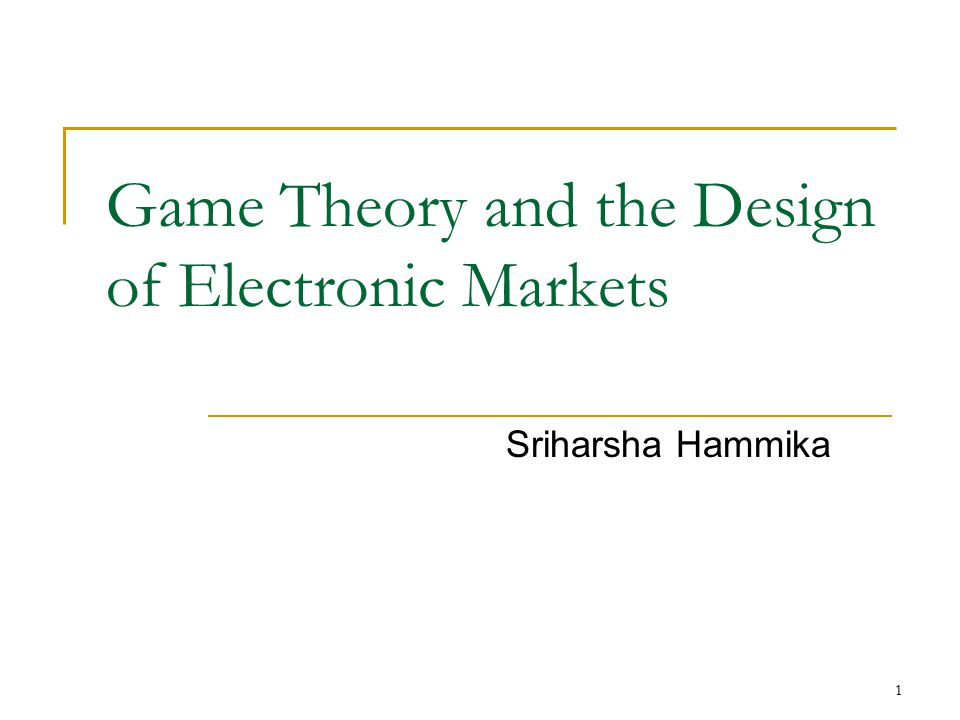 1 Game Theory and the Design of Electronic Markets Sriharsha Hammika