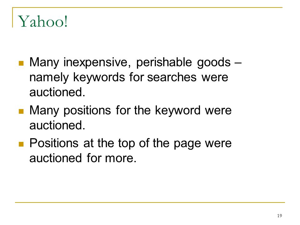 19 Yahoo. Many inexpensive, perishable goods – namely keywords for searches were auctioned.