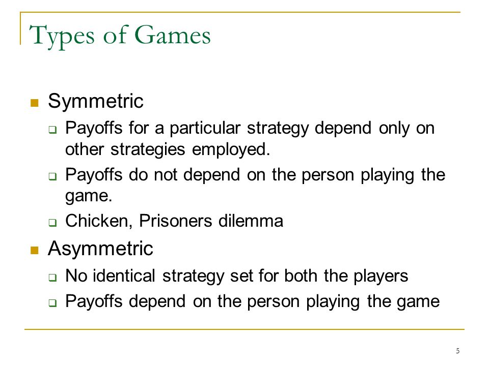 5 Types of Games Symmetric  Payoffs for a particular strategy depend only on other strategies employed.