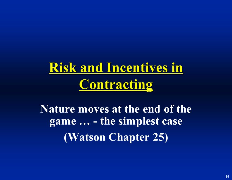 14 Risk and Incentives in Contracting Nature moves at the end of the game … - the simplest case (Watson Chapter 25)