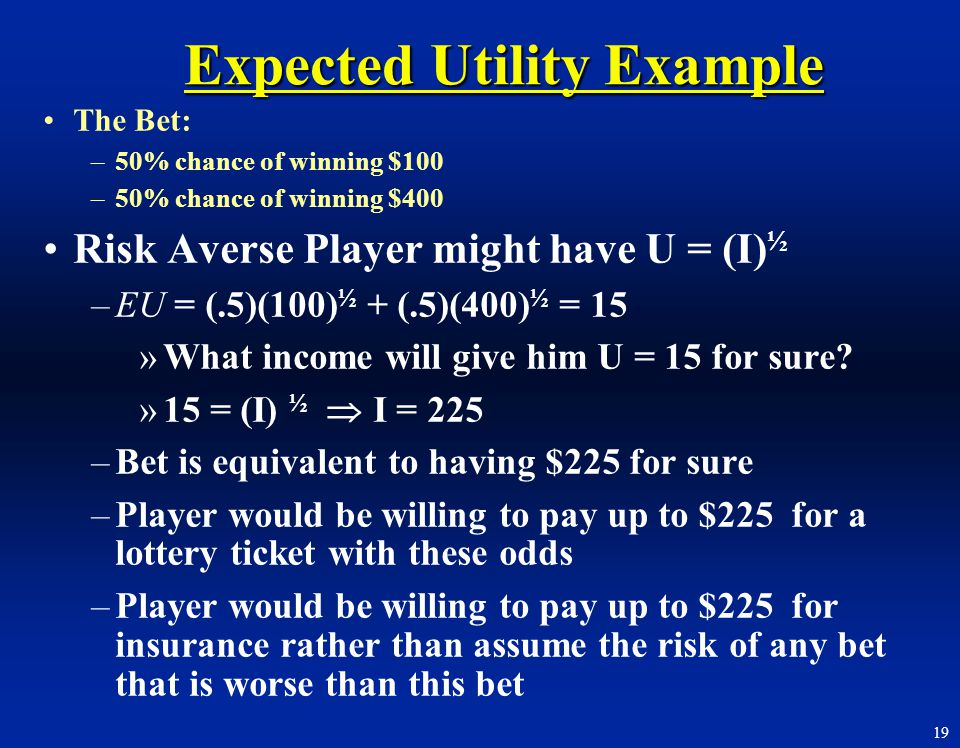 19 Expected Utility Example The Bet: –50% chance of winning $100 –50% chance of winning $400 Risk Averse Player might have U = (I) ½ –EU = (.5)(100) ½