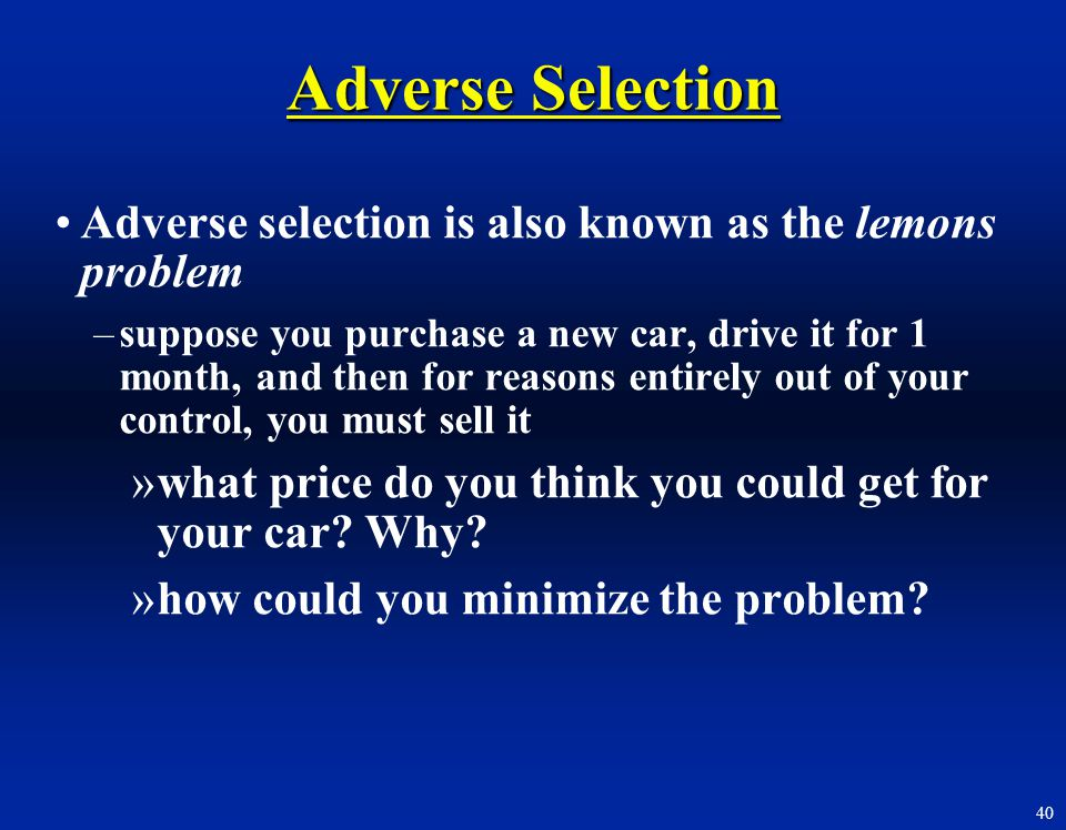 40 Adverse Selection Adverse selection is also known as the lemons problem –suppose you purchase a new car, drive it for 1 month, and then for reasons