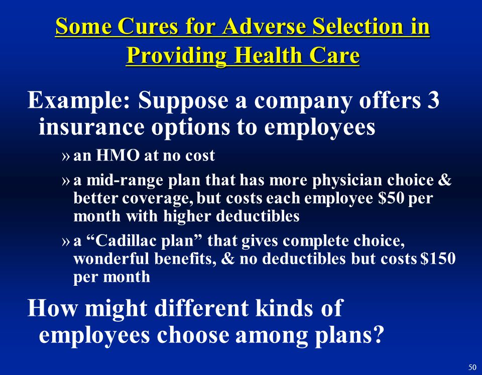 50 Some Cures for Adverse Selection in Providing Health Care Example: Suppose a company offers 3 insurance options to employees »an HMO at no cost »a