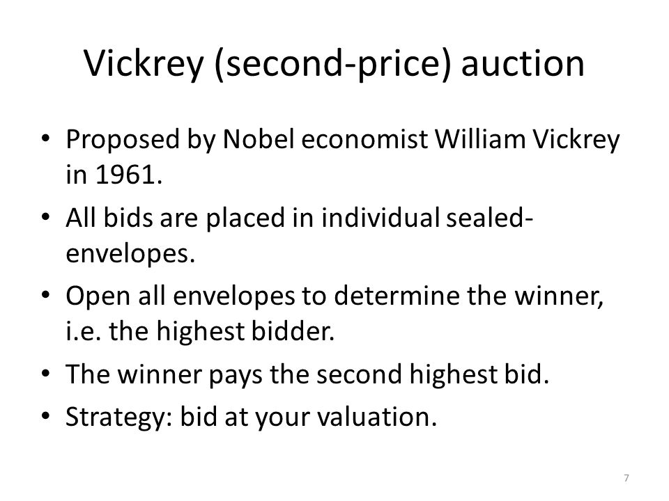 Vickrey (second-price) auction Proposed by Nobel economist William Vickrey in 1961.
