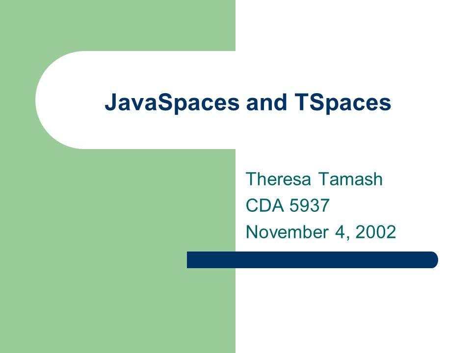 JavaSpaces and TSpaces Theresa Tamash CDA 5937 November 4, 2002