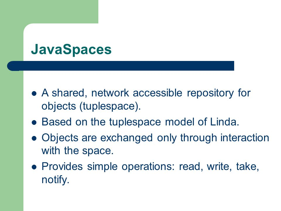 JavaSpaces A shared, network accessible repository for objects (tuplespace).