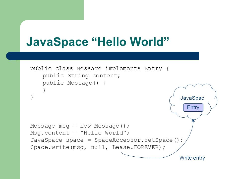 JavaSpace Hello World public class Message implements Entry { public String content; public Message() { } Message msg = new Message(); Msg.content = Hello World ; JavaSpace space = SpaceAccessor.getSpace(); Space.write(msg, null, Lease.FOREVER); Write entry JavaSpac e Entry