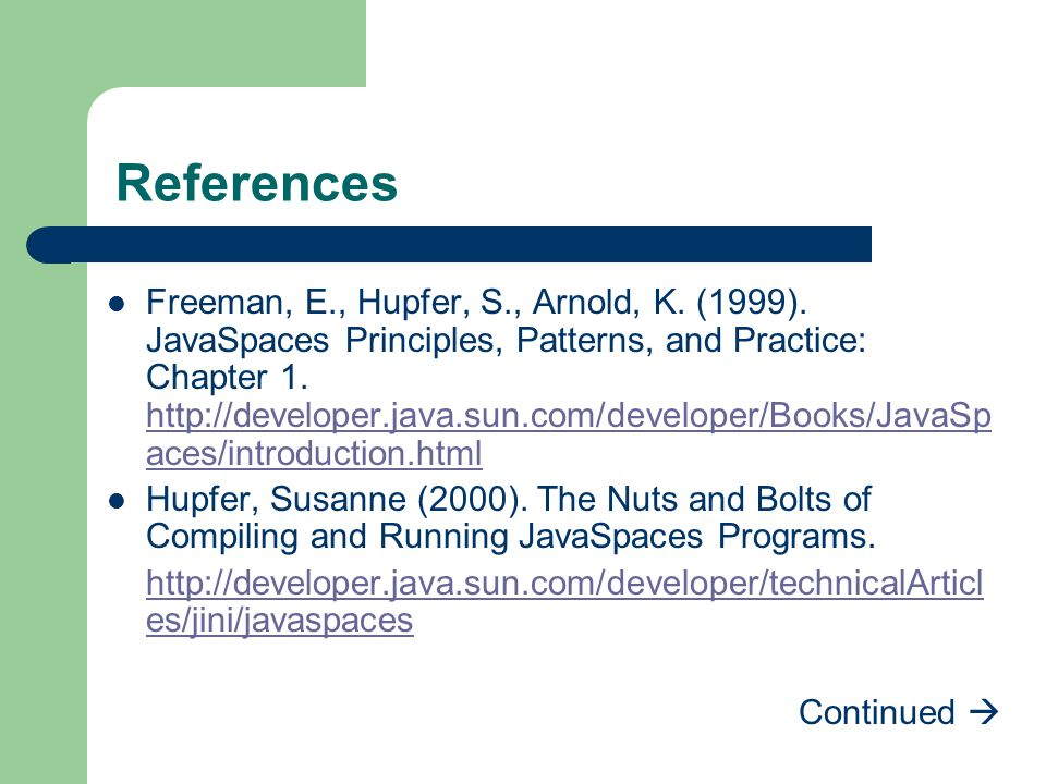 References Freeman, E., Hupfer, S., Arnold, K. (1999). JavaSpaces Principles, Patterns, and Practice: Chapter 1. http://developer.java.sun.com/develop