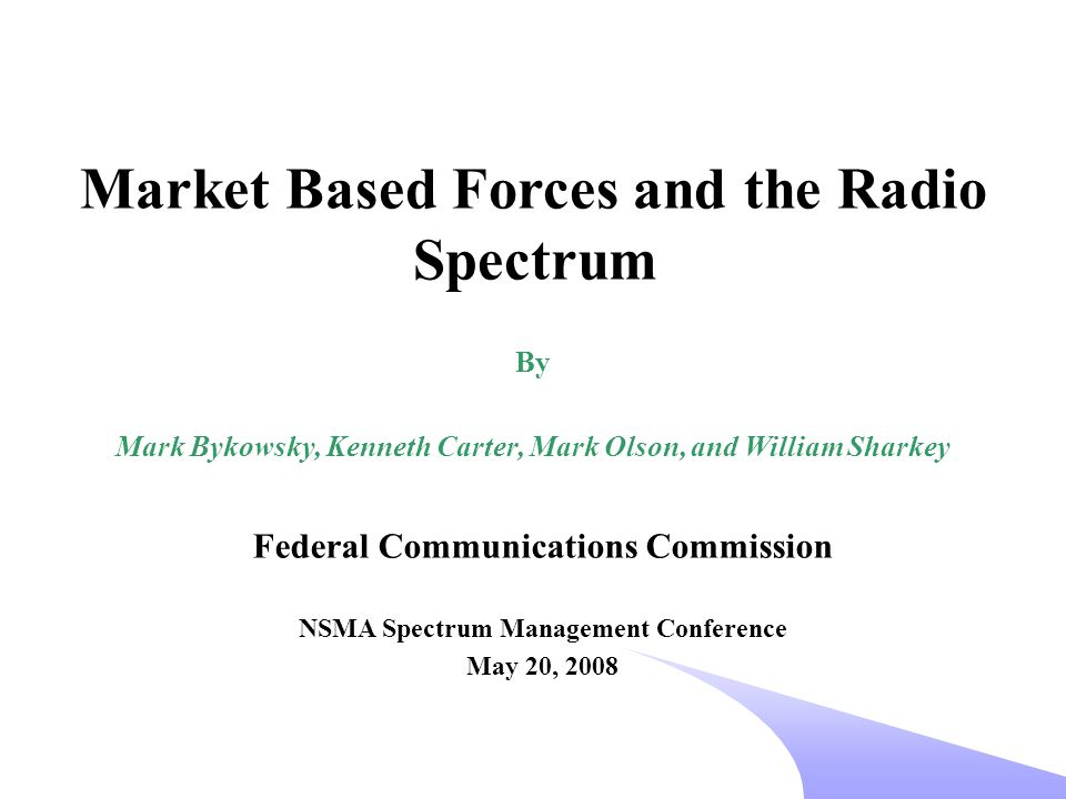 Federal Communications Commission NSMA Spectrum Management Conference May 20, 2008 Market Based Forces and the Radio Spectrum By Mark Bykowsky, Kenneth Carter, Mark Olson, and William Sharkey