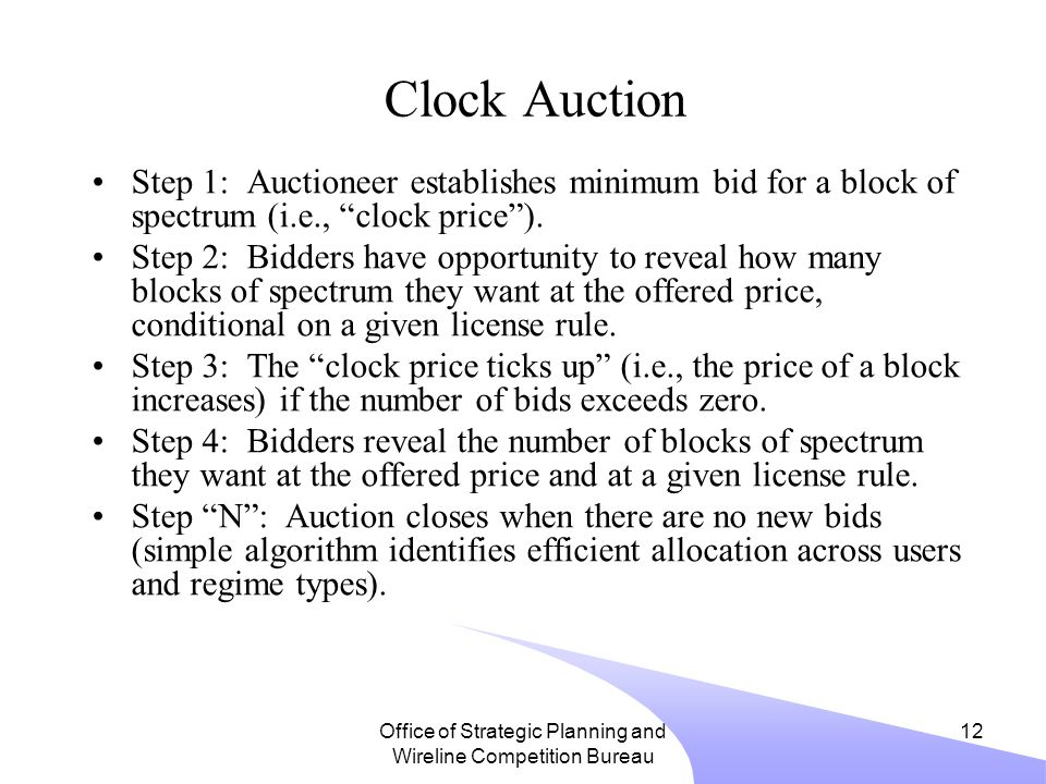 Office of Strategic Planning and Wireline Competition Bureau 12 Clock Auction Step 1: Auctioneer establishes minimum bid for a block of spectrum (i.e., clock price ).