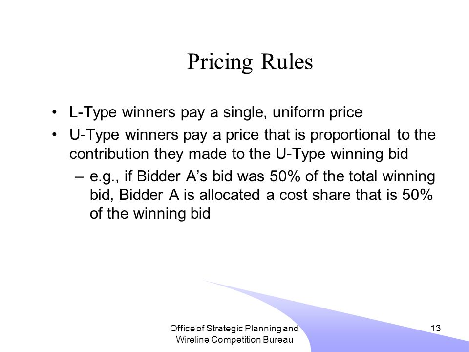 Office of Strategic Planning and Wireline Competition Bureau 13 Pricing Rules L-Type winners pay a single, uniform price U-Type winners pay a price that is proportional to the contribution they made to the U-Type winning bid –e.g., if Bidder A's bid was 50% of the total winning bid, Bidder A is allocated a cost share that is 50% of the winning bid