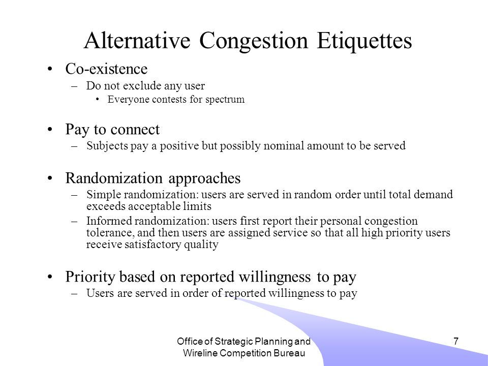 Office of Strategic Planning and Wireline Competition Bureau 7 Alternative Congestion Etiquettes Co-existence –Do not exclude any user Everyone contests for spectrum Pay to connect –Subjects pay a positive but possibly nominal amount to be served Randomization approaches –Simple randomization: users are served in random order until total demand exceeds acceptable limits –Informed randomization: users first report their personal congestion tolerance, and then users are assigned service so that all high priority users receive satisfactory quality Priority based on reported willingness to pay –Users are served in order of reported willingness to pay