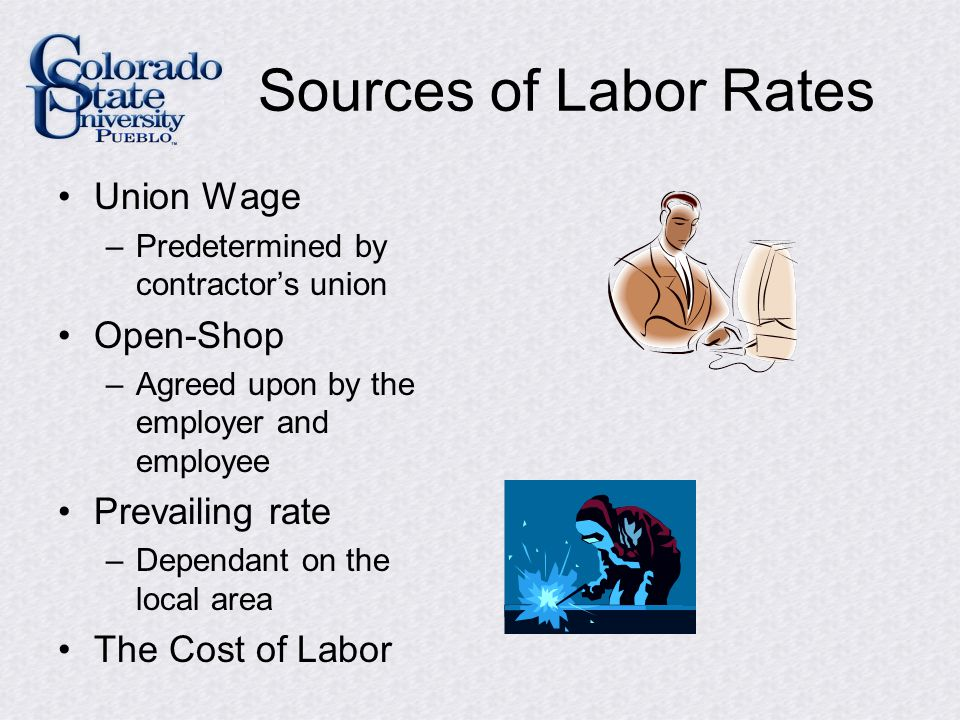 Sources of Labor Rates Union Wage –Predetermined by contractor's union Open-Shop –Agreed upon by the employer and employee Prevailing rate –Dependant on the local area The Cost of Labor
