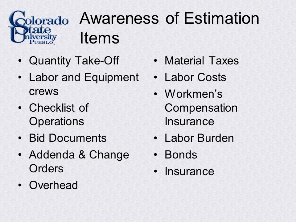 Awareness of Estimation Items Quantity Take-Off Labor and Equipment crews Checklist of Operations Bid Documents Addenda & Change Orders Overhead Material Taxes Labor Costs Workmen's Compensation Insurance Labor Burden Bonds Insurance