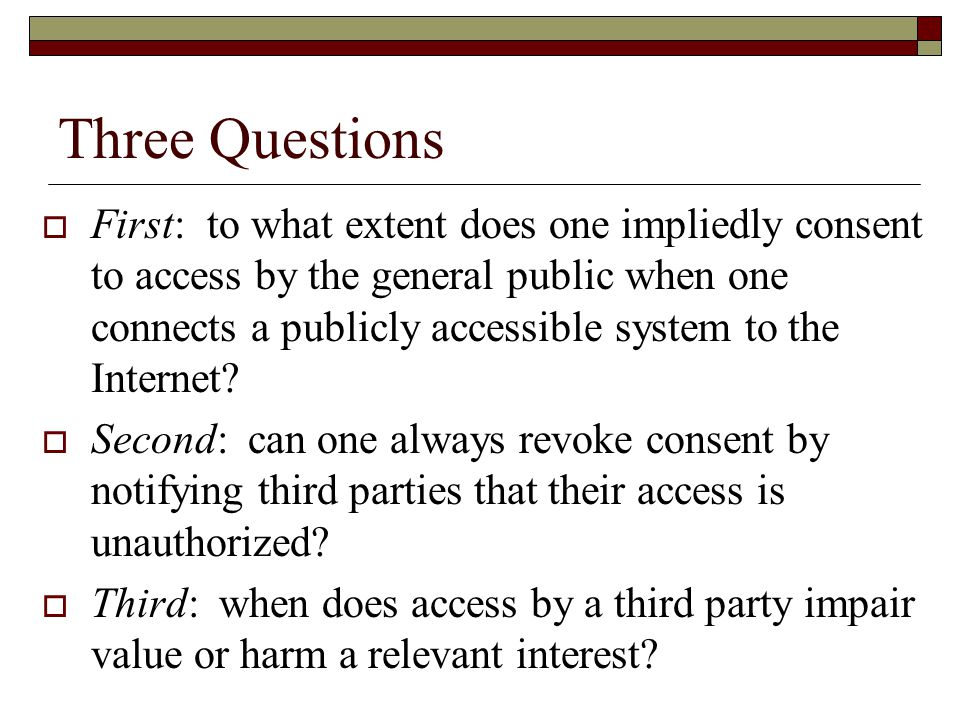 Three Questions  First: to what extent does one impliedly consent to access by the general public when one connects a publicly accessible system to the Internet.
