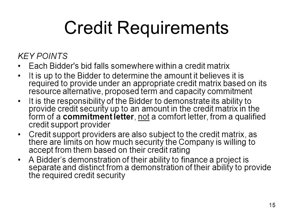 15 Credit Requirements KEY POINTS Each Bidder s bid falls somewhere within a credit matrix It is up to the Bidder to determine the amount it believes it is required to provide under an appropriate credit matrix based on its resource alternative, proposed term and capacity commitment It is the responsibility of the Bidder to demonstrate its ability to provide credit security up to an amount in the credit matrix in the form of a commitment letter, not a comfort letter, from a qualified credit support provider Credit support providers are also subject to the credit matrix, as there are limits on how much security the Company is willing to accept from them based on their credit rating A Bidder's demonstration of their ability to finance a project is separate and distinct from a demonstration of their ability to provide the required credit security