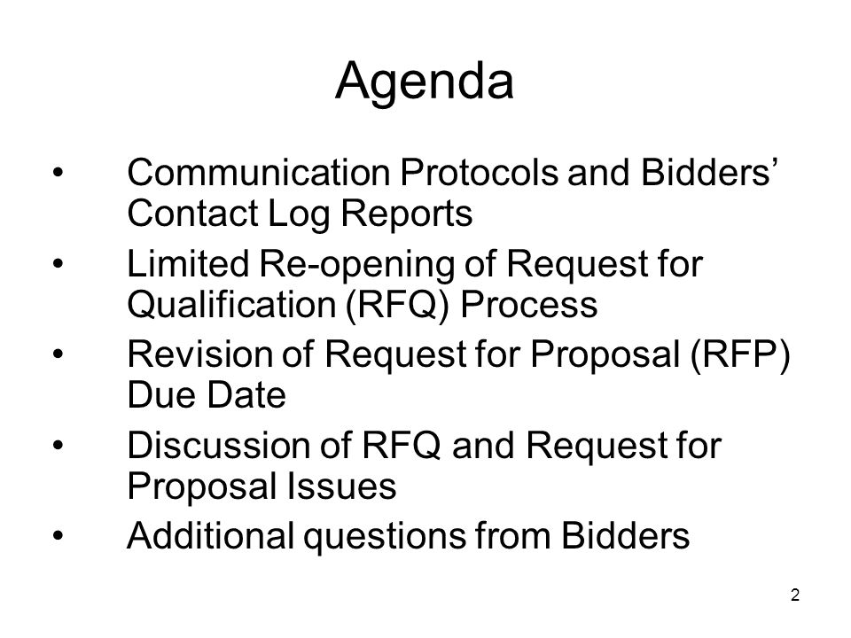 2 Agenda Communication Protocols and Bidders' Contact Log Reports Limited Re-opening of Request for Qualification (RFQ) Process Revision of Request for Proposal (RFP) Due Date Discussion of RFQ and Request for Proposal Issues Additional questions from Bidders