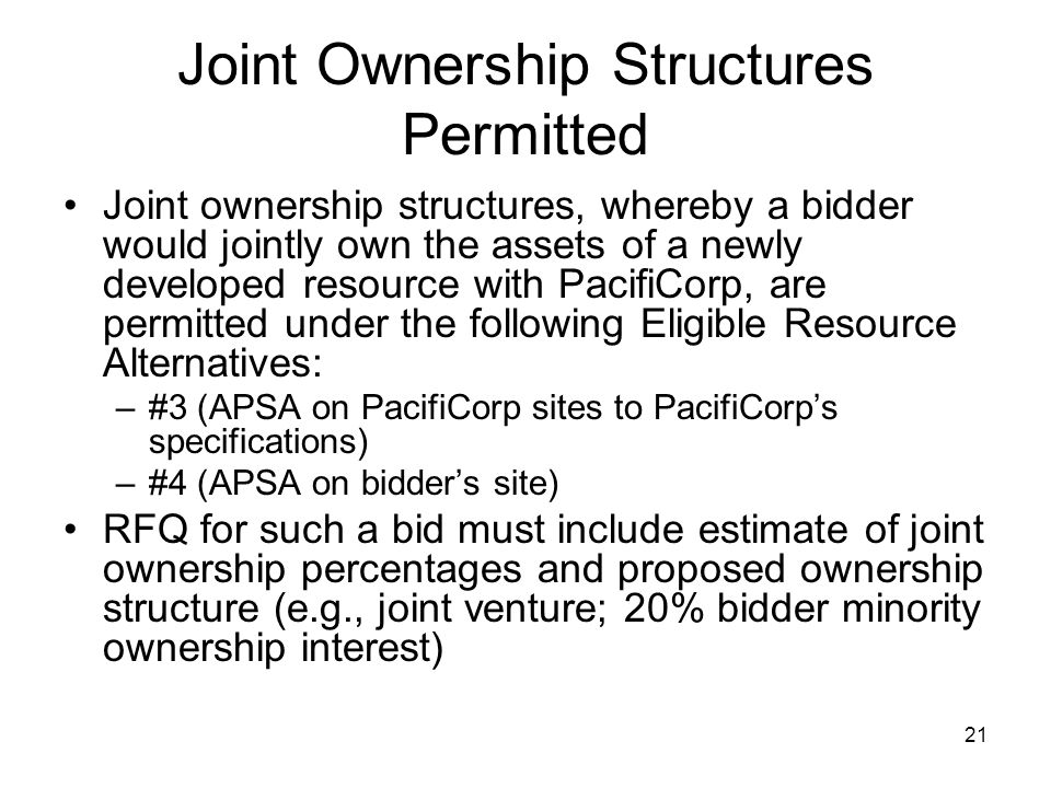 21 Joint Ownership Structures Permitted Joint ownership structures, whereby a bidder would jointly own the assets of a newly developed resource with PacifiCorp, are permitted under the following Eligible Resource Alternatives: –#3 (APSA on PacifiCorp sites to PacifiCorp's specifications) –#4 (APSA on bidder's site) RFQ for such a bid must include estimate of joint ownership percentages and proposed ownership structure (e.g., joint venture; 20% bidder minority ownership interest)