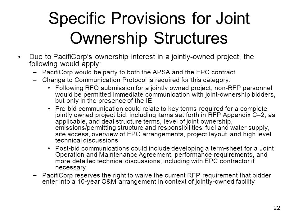 22 Specific Provisions for Joint Ownership Structures Due to PacifiCorp's ownership interest in a jointly-owned project, the following would apply: –PacifiCorp would be party to both the APSA and the EPC contract –Change to Communication Protocol is required for this category: Following RFQ submission for a jointly owned project, non-RFP personnel would be permitted immediate communication with joint-ownership bidders, but only in the presence of the IE Pre-bid communication could relate to key terms required for a complete jointly owned project bid, including items set forth in RFP Appendix C–2, as applicable, and deal structure terms, level of joint ownership, emissions/permitting structure and responsibilities, fuel and water supply, site access, overview of EPC arrangements, project layout, and high level technical discussions Post-bid communications could include developing a term-sheet for a Joint Operation and Maintenance Agreement, performance requirements, and more detailed technical discussions, including with EPC contractor if necessary –PacifiCorp reserves the right to waive the current RFP requirement that bidder enter into a 10-year O&M arrangement in context of jointly-owned facility