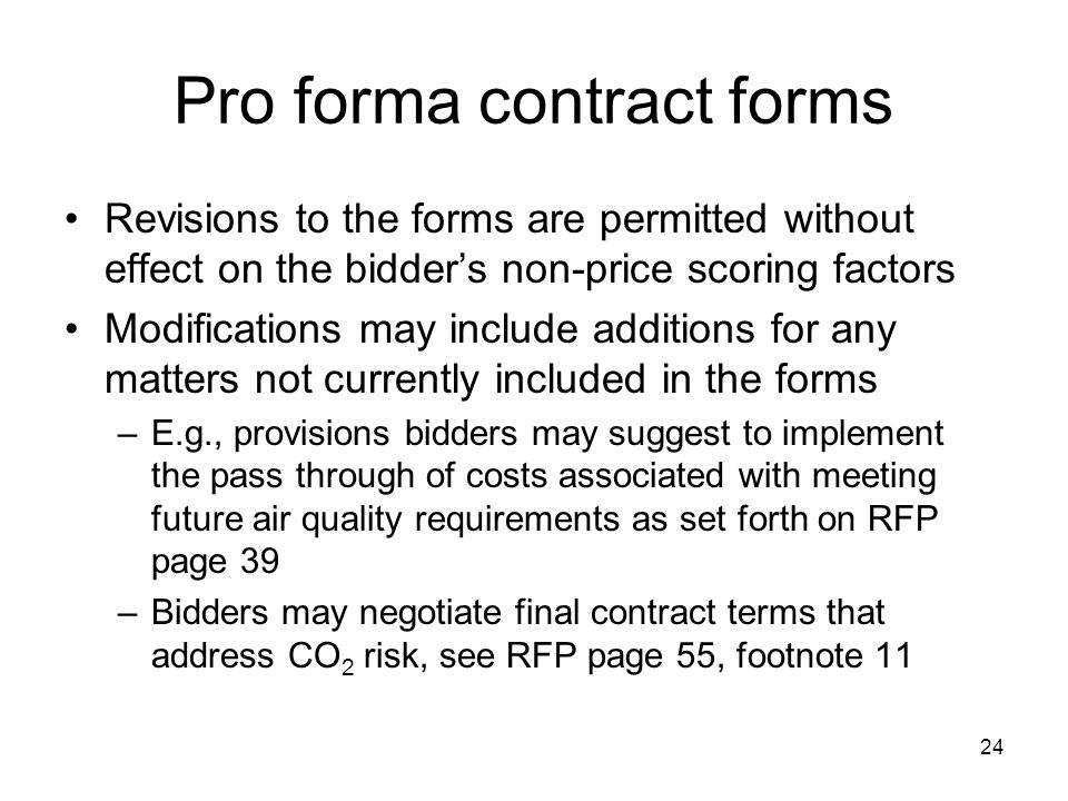 24 Pro forma contract forms Revisions to the forms are permitted without effect on the bidder's non-price scoring factors Modifications may include additions for any matters not currently included in the forms –E.g., provisions bidders may suggest to implement the pass through of costs associated with meeting future air quality requirements as set forth on RFP page 39 –Bidders may negotiate final contract terms that address CO 2 risk, see RFP page 55, footnote 11