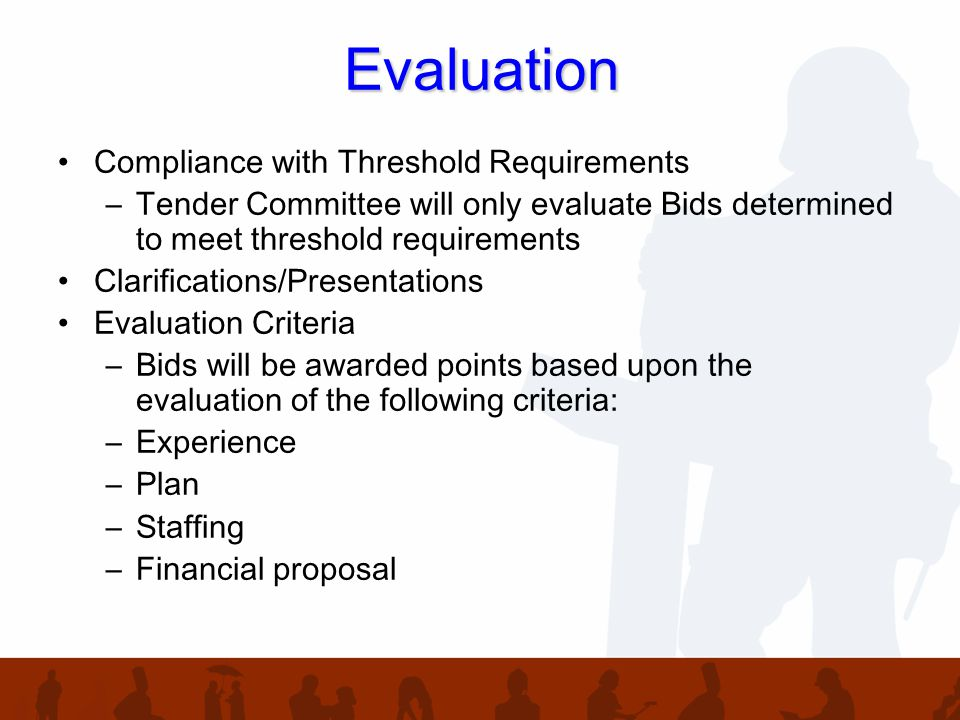Evaluation Compliance with Threshold Requirements –Tender Committee will only evaluate Bids determined to meet threshold requirements Clarifications/Presentations Evaluation Criteria –Bids will be awarded points based upon the evaluation of the following criteria: –Experience –Plan –Staffing –Financial proposal