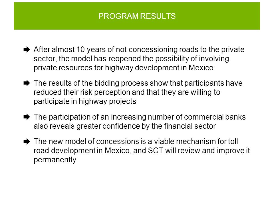PROGRAM RESULTS  After almost 10 years of not concessioning roads to the private sector, the model has reopened the possibility of involving private resources for highway development in Mexico  The results of the bidding process show that participants have reduced their risk perception and that they are willing to participate in highway projects  The participation of an increasing number of commercial banks also reveals greater confidence by the financial sector  The new model of concessions is a viable mechanism for toll road development in Mexico, and SCT will review and improve it permanently
