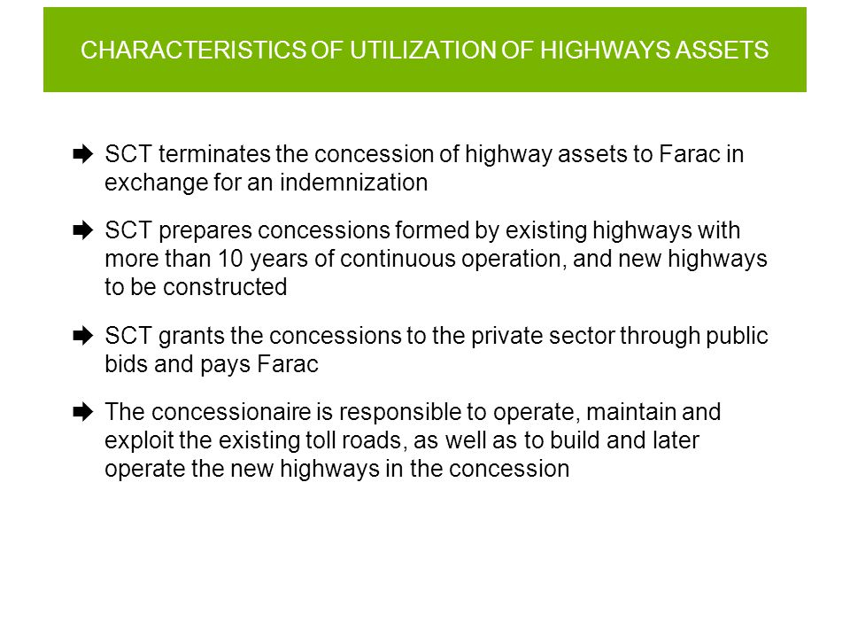 CHARACTERISTICS OF UTILIZATION OF HIGHWAYS ASSETS  SCT terminates the concession of highway assets to Farac in exchange for an indemnization  SCT prepares concessions formed by existing highways with more than 10 years of continuous operation, and new highways to be constructed  SCT grants the concessions to the private sector through public bids and pays Farac  The concessionaire is responsible to operate, maintain and exploit the existing toll roads, as well as to build and later operate the new highways in the concession