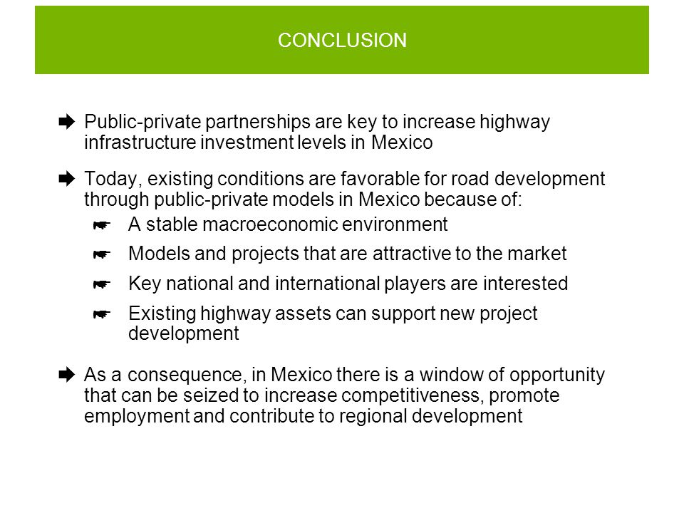 CONCLUSION  Public-private partnerships are key to increase highway infrastructure investment levels in Mexico  Today, existing conditions are favorable for road development through public-private models in Mexico because of:  A stable macroeconomic environment  Models and projects that are attractive to the market  Key national and international players are interested  Existing highway assets can support new project development  As a consequence, in Mexico there is a window of opportunity that can be seized to increase competitiveness, promote employment and contribute to regional development