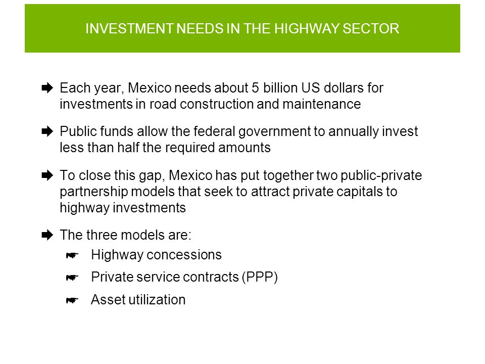 EXAMPLE OF ADVANTAGE OF HIGHWAYS ASSETS SCOPE  Another upcoming bid is of the package formed by the Reynosa- Matamoros highway and the Reynosa-Pharr International Bridge (existing) and the Reynosa bypass and the Rio Bravo Donna International Bridge (to build) REYNOSA-MATAMOROS 44 km; 4 lanes REYNOSA-PHARR INTERNATIONAL BRIDGE 10 km; 2 lanes REYNOSA BYPASS 37 km; 2 lanes RIO BRAVO-DONNA INTERNATIONAL BRIDGE AND ACCESS 7.5 km; 4 lanes