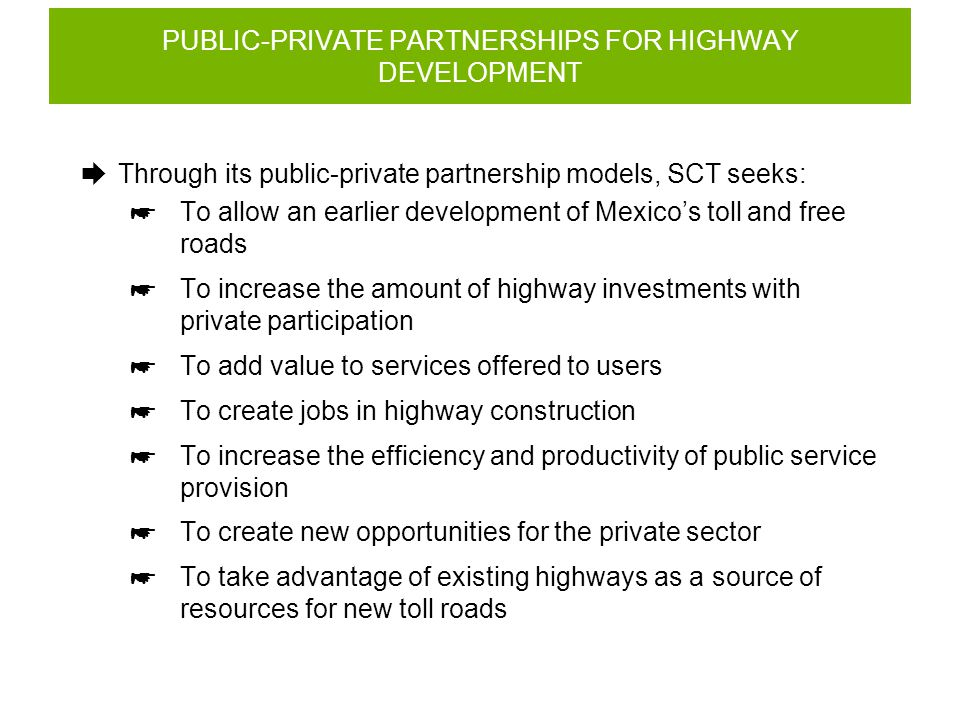 PUBLIC-PRIVATE PARTNERSHIPS FOR HIGHWAY DEVELOPMENT  Through its public-private partnership models, SCT seeks:  To allow an earlier development of Mexico's toll and free roads  To increase the amount of highway investments with private participation  To add value to services offered to users  To create jobs in highway construction  To increase the efficiency and productivity of public service provision  To create new opportunities for the private sector  To take advantage of existing highways as a source of resources for new toll roads