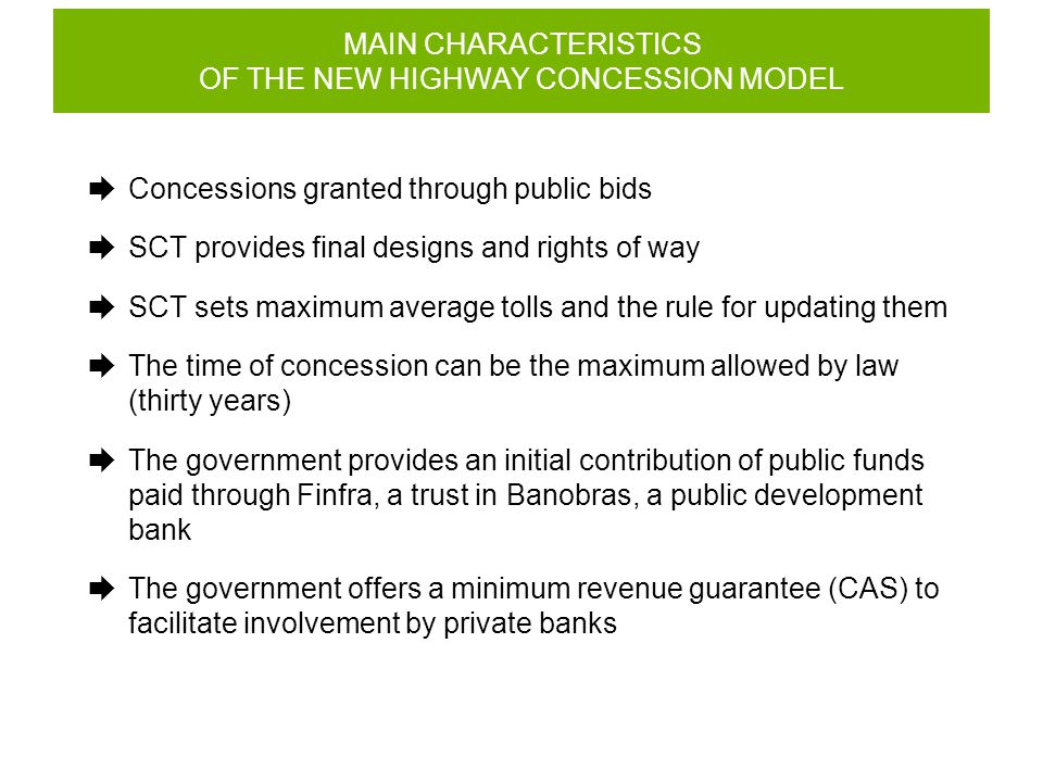 MAIN CHARACTERISTICS OF THE NEW HIGHWAY CONCESSION MODEL  Concessions granted through public bids  SCT provides final designs and rights of way  SCT sets maximum average tolls and the rule for updating them  The time of concession can be the maximum allowed by law (thirty years)  The government provides an initial contribution of public funds paid through Finfra, a trust in Banobras, a public development bank  The government offers a minimum revenue guarantee (CAS) to facilitate involvement by private banks