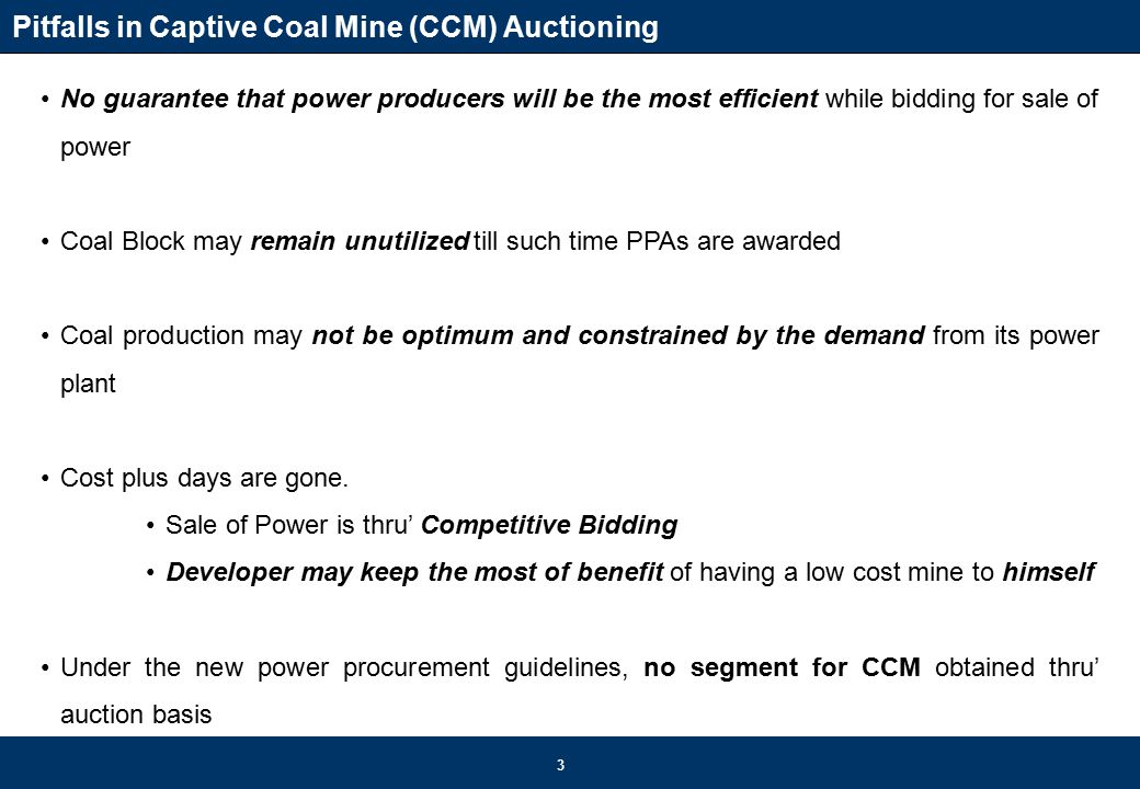 3 Pitfalls in Captive Coal Mine (CCM) Auctioning No guarantee that power producers will be the most efficient while bidding for sale of power Coal Block may remain unutilized till such time PPAs are awarded Coal production may not be optimum and constrained by the demand from its power plant Cost plus days are gone.