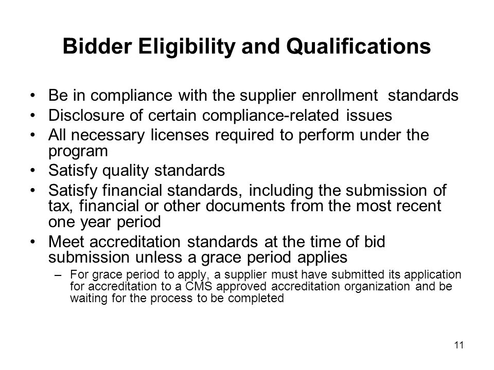 11 Bidder Eligibility and Qualifications Be in compliance with the supplier enrollment standards Disclosure of certain compliance-related issues All necessary licenses required to perform under the program Satisfy quality standards Satisfy financial standards, including the submission of tax, financial or other documents from the most recent one year period Meet accreditation standards at the time of bid submission unless a grace period applies –For grace period to apply, a supplier must have submitted its application for accreditation to a CMS approved accreditation organization and be waiting for the process to be completed