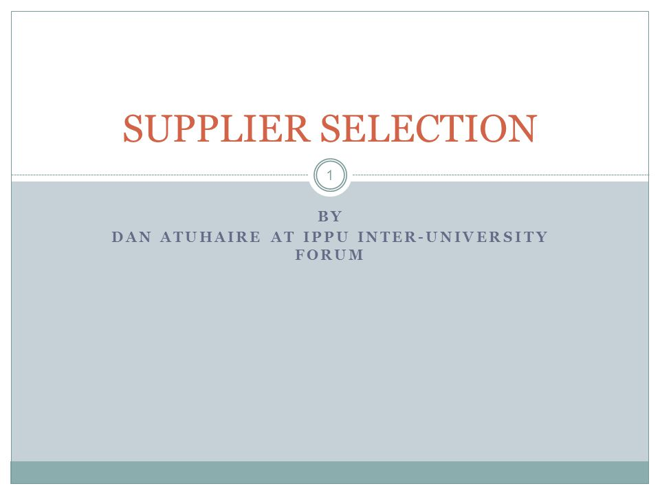 BY DAN ATUHAIRE AT IPPU INTER-UNIVERSITY FORUM 1 SUPPLIER SELECTION