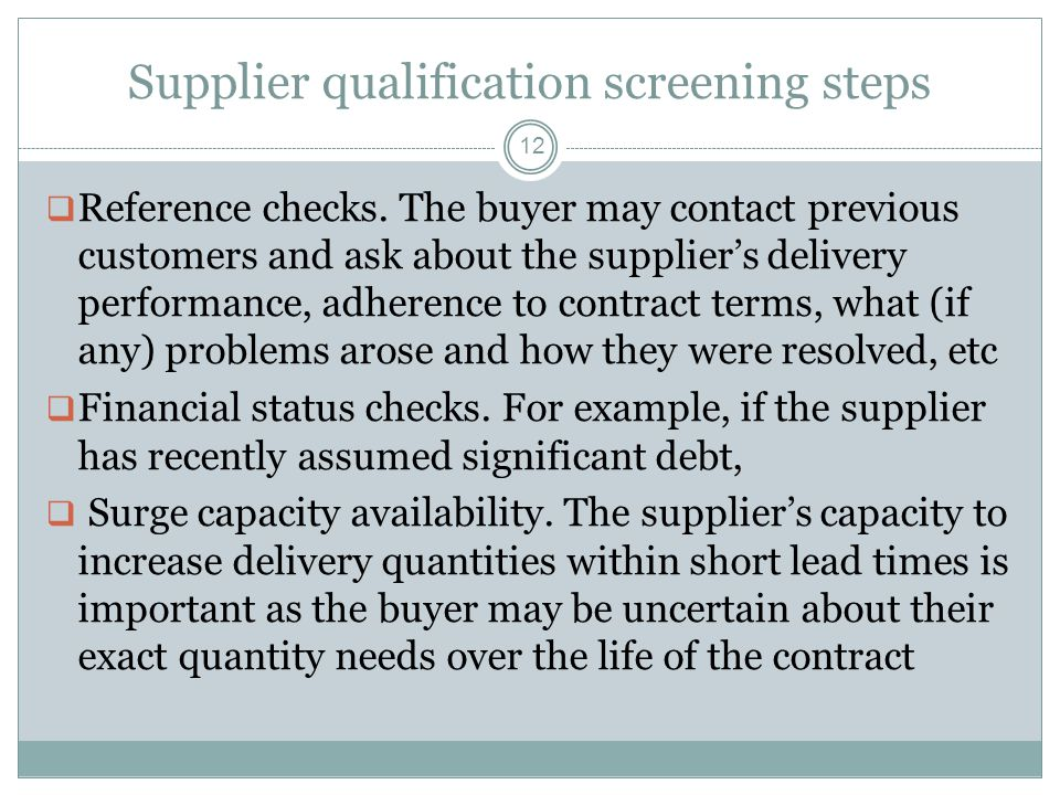 Supplier qualification screening steps 12  Reference checks. The buyer may contact previous customers and ask about the supplier's delivery performan
