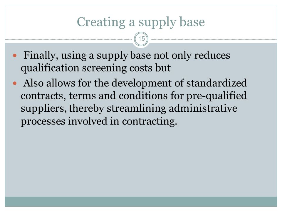 Creating a supply base 15 Finally, using a supply base not only reduces qualification screening costs but Also allows for the development of standardi