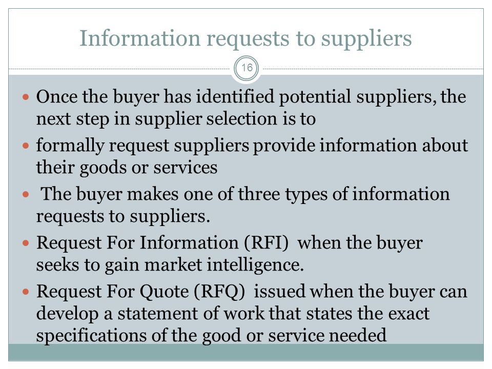 Information requests to suppliers 16 Once the buyer has identified potential suppliers, the next step in supplier selection is to formally request sup