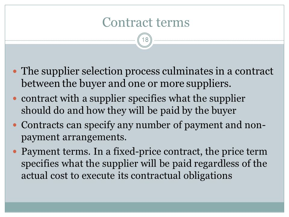 Contract terms 18 The supplier selection process culminates in a contract between the buyer and one or more suppliers. contract with a supplier specif