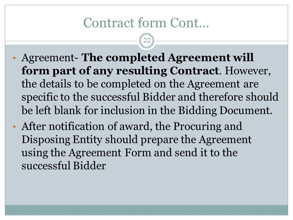 Contract form Cont… 22 Agreement- The completed Agreement will form part of any resulting Contract. However, the details to be completed on the Agreem