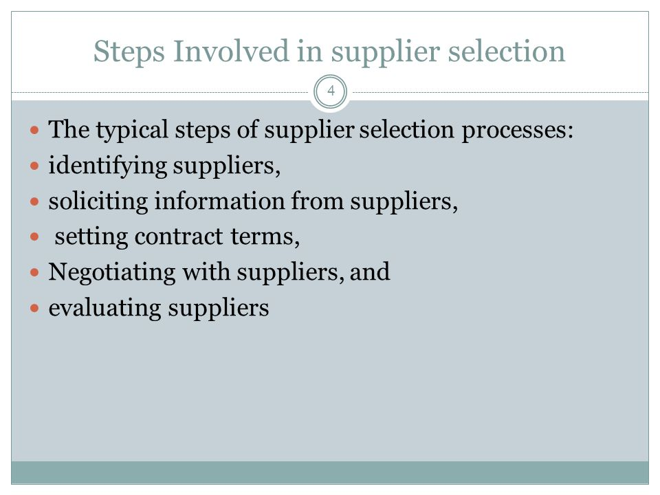 Steps Involved in supplier selection 4 The typical steps of supplier selection processes: identifying suppliers, soliciting information from suppliers