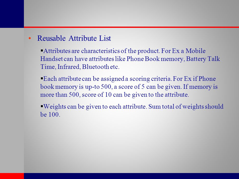 Reusable Attribute List  Attributes are characteristics of the product. For Ex a Mobile Handset can have attributes like Phone Book memory, Battery T